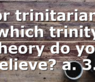 For trinitarians, which trinity theory do you believe? a. 3…