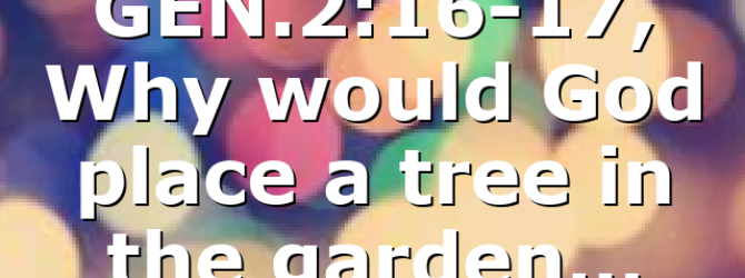 GEN.2:16-17, Why would God place a tree in the garden…