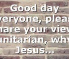 Good day everyone, please share your view, unitarian, why Jesus…