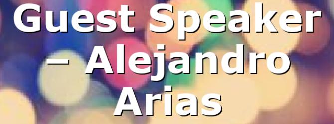 Guest Speaker – Alejandro Arias