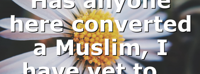Has anyone here converted a Muslim, I have yet to…