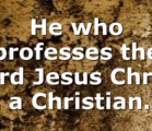 He who professes the Lord Jesus Christ is a Christian….