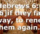 Hebrews 6:6 [6]if they fall away, to renew them again…