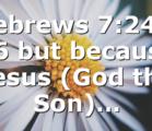 Hebrews 7:24 – 26 but because Jesus (God the Son)…