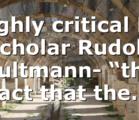 "Highly critical NT scholar Rudolf Bultmann- ""the fact that the…"