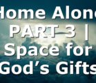 Home Alone PART 3 | Space for God's Gifts