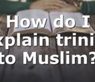How do I explain trinity to Muslim?