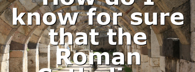 How do I know for sure that the Roman Catholic…
