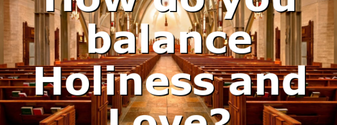 How do you balance Holiness and Love?