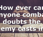 How ever can anyone combat doubts the enemy casts in…