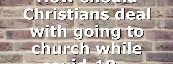 How should Christians deal with going to church while covid-19…
