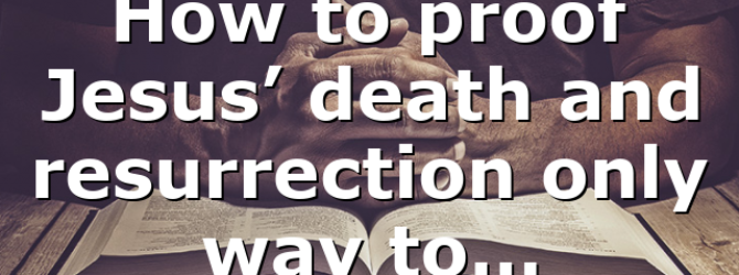 How to proof Jesus' death and resurrection only way to…