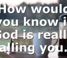 How would you know if God is really calling you…