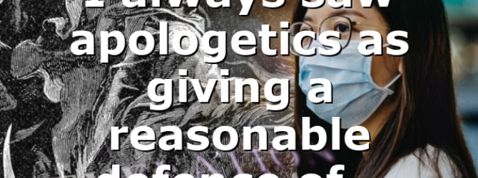 I always saw apologetics as giving a reasonable defence of…