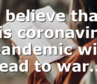 I believe that this coronavirus pandemic will lead to war…