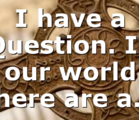 I have a Question. In our world there are a…