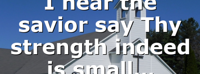 I hear the savior say Thy strength indeed is small…