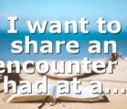 I want to share an encounter I had at a…
