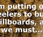 I'm putting out feelers to buy billboards, as we must…
