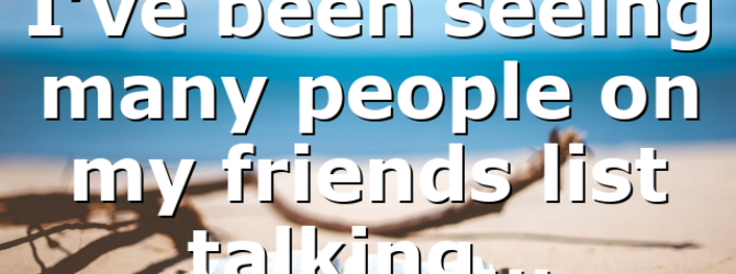 I've been seeing many people on my friends list talking…