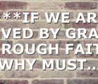 ***IF WE ARE SAVED BY GRACE THROUGH FAITH, WHY MUST…