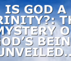 IS GOD A TRINITY?: THE MYSTERY OF GOD'S BEING UNVEILED…