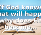 If God knows what will happen why does He become…