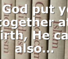 If God put you together at birth, He can also…