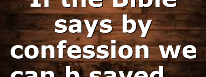 If the Bible says by confession we can b saved,…