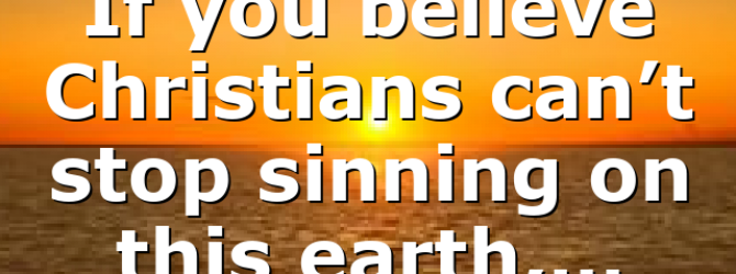 If you believe Christians can't stop sinning on this earth,…