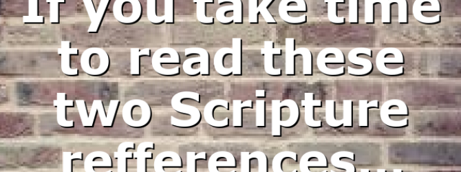 If you take time to read these two Scripture refferences…