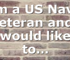 Im a US Navy Veteran and i would like to…
