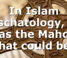 In Islam eschatology, it has the Mahdi. What could be…