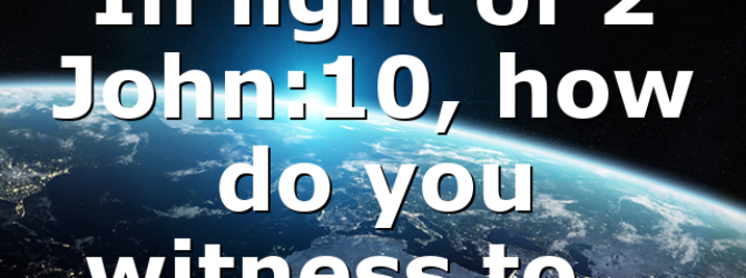 In light of 2 John:10, how do you witness to…