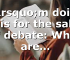 I'm doing this for the sake of debate: What are…