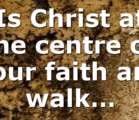 Is Christ at the centre of your faith and walk…