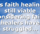 Is faith healing still viable considering faith healers have struggled…