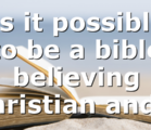Is it possible to be a bible believing Christian and…