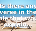 Is there any verse in the Bible that would explain…