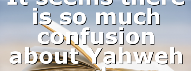It seems there is so much confusion about Yahweh and…