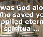 It was God alone Who saved you (applied eternal spiritual…