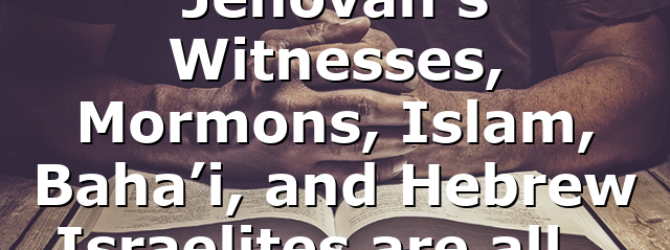 Jehovah's Witnesses, Mormons, Islam, Baha'i, and Hebrew Israelites are all…