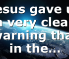 Jesus gave us a very clear warning that in the…