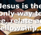 Jesus is the only way to see, relate and fellowship…