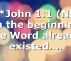 ***John 1:1 (NLT) In the beginning the Word already existed….