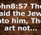 John8:57 Then said the Jews unto him, Thou art not…