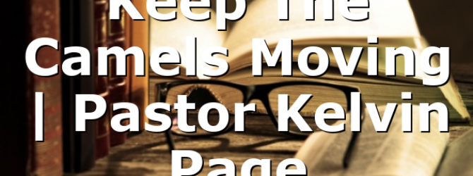 Keep The Camels Moving | Pastor Kelvin Page