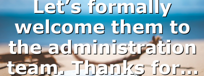 Let's formally welcome them to the administration team. Thanks for…