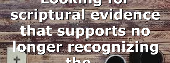 Looking for scriptural evidence that supports no longer recognizing the…
