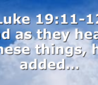 Luke 19:11-12 And as they heard these things, he added…